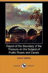 Report of the Secretary of the Treasury on the Subject of Public Roads and Canals (Dodo Press) - Albert Gallatin