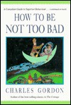 How to Be Not Too Bad : A Canadian Guide to Superior Behaviour - Charles Gordon