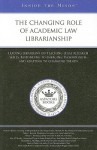 The Changing Role of Academic Law Librarianship: Leading Librarians on Teaching Legal Research Skills, Responding to Emerging Technologies, and Adapting to Changing Trends - Aspatore Books