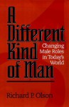 Different Kind of Man: Change Male Roles in Todays World - Richard P. Olson