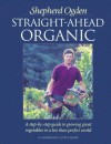 Straight-Ahead Organic: A Step-By-Step Guide to Growing Great Vegetables in a Less-Than-Perfect World - Shepherd Ogden