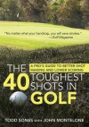 The 40 Toughest Shots in Golf: A Pro's Guide to Better Shot Making and Lower Scoring - Todd Sones, John Montelone