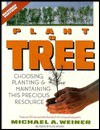 Plant a Tree: Choosing, Planting, and Maintaining This Precious Resource - Michael Weiner