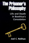 The Prisoner's Philosophy: Life and Death in Boethius's Consolation - Joel C. Relihan