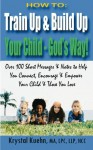 HOW TO: Train Up & Build Up Your Child - God's Way!: Over 100 Short Messages & Notes to help you Connect, Encourage & Empower Your Child & Those You Love - Krystal Kuehn
