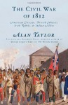 The Civil War of 1812: American Citizens, British Subjects, Irish Rebels, & Indian Allies - Alan Taylor