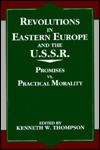 Revolutions in Eastern Europe and the U.S.S.R.: Promises vs. Practical Morality - Kenneth W. Thompson