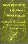 Worthy Is the World: The Hindu Philosophy of Sri Aurobindo - Beatrice Bruteau