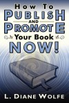 How to Publish and Promote Your Book Now! - L. Diane Wolfe