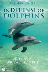 In Defense of Dolphins: The New Moral Frontier - Thomas I. White