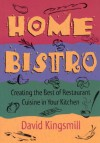 The Home Bistro: Creating the Best of Restaurant Cuisine in Your Kitchen - David Kingsmill