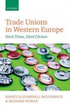 Trade Unions in Western Europe: Hard Times, Hard Choices - Rebecca Gumbrell-McCormick, Richard Hyman