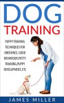 Dog Training: Puppy Training Techniques for Obedience, Good Behavior, Potty Training, Puppy Development etc. (Happy Dog,Well trained,positive reinforcement,Raising a Puppy) - James Miller