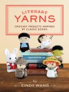 Literary Yarns: Crochet Projects Inspired by Classic Books - Cindy Wang