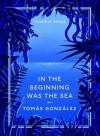 In the Beginning Was the Sea - Tomás González, Frank Wynne
