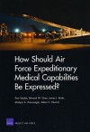 How Should Air Force Expeditionary Medical Capabilities Be Expressed? - Don Snyder, Mahyar Amouzegar, Edward Chan, Adam C. Resnick, James J. Burks
