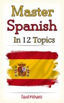 Master Spanish in 12 Topics: Over 170 intermediate words and phrases explained - David Michaels