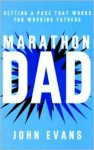 Marathon Dad: Setting a Pace That Works for Working Fathers - John Evans