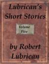 Lubrican's Short Stories - Volume Five - Robert Lubrican