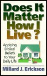 Does It Matter How I Live?: Applying Biblical Beliefs to Your Daily Life - Millard J. Erickson