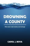 Drowning a County: When Urban Myths Destroy Rural Drainage - Carol J. Bova, John Doppler, G. C. Morrow
