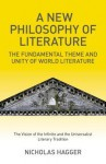 A New Philosophy of Literature: The Fundamental Theme and Unity of World Literature: The Vision of the Infinite and the Universalist Literary Tradition - Nicholas Hagger
