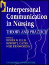 Interpersonal Communication in Nursing: Theory and Practice - Charles D. Ellis, Bob Gates, Neil Kenworthy