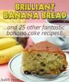 Brilliant Banana Bread & 25 Other Fantastic Banana Cake Recipes - Judith Stone