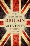 The History of Britain in 50 Events (British History - History of England - Waterloo - History Books - English History - Magna Carta) - Stephan Weaver