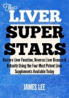 The Liver Superstars - Restore Liver Function, Reverse Liver Disease & Detoxify Using the Four Most Potent Liver Supplements Available Today - James Lee