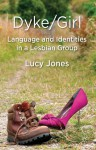 Dyke/Girl: Language and Identities in a Lesbian Group: Language and Identities in a Lesbian Group - Lucy Jones