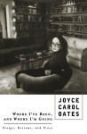 Where I've Been, and Where I'm Going: Essays, Reviews, Prose - Joyce Carol Oates