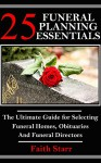 25 Funeral Planning Essentials: The Ultimate Guide for Selecting Funeral Homes, Obituaries and Funeral Directors (Funeral Guest Books, Funeral Flowers, ... Euology, Liturgy, Obituaries, Cremation) - Faith Starr