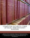 Computer Security: Cyber Attacks--War Without Borders - United States House of Representatives