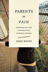 Parents in Pain: Overcoming the Hurt & Frustration of Problem Children - John White