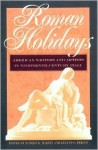 Roman Holidays: American Writers and Artists in Nineteenth-Century Italy - Robert K. Martin