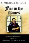 Fire in the Bones: William Tyndale--Martyr, Father of the English Bible by Wilcox, S. Michael (2004) Hardcover - S. Michael Wilcox