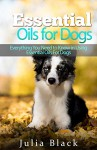 Essential Oils: Natural Remedies to Get Rid of Fleas, Ticks and Other Ailments (Essential Oils for Dogs, Essential Oils for Pets, Essential Oils Benefits) - Julia Black