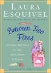 Between Two Fires: Intimate Writings on Life, Love, Food, and Flavor - Laura Esquivel, Stephen Lytle