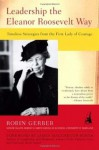 Leadership the Eleanor Roosevelt Way: Timeless Strategies from the First Lady of Courage - Robin Gerber
