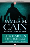 The Baby in the Icebox: and Other Short Fiction - James M. Cain, Roy Hoopes