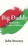 Big Daddy - Lukashenka, the Tyrant of Belarus - John Sweeney