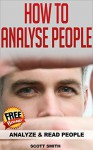 How To Analyze People: Analyze and Read People (Human Psychology, Body Language, How to Analyse People, Analyzing People) - Scott Smith