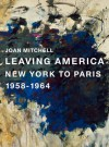 Joan Mitchell: Leaving America: New York to Paris 1958-1964 - Joan Mitchell