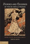 Heroes and Legends of Fin-de-Siecle France: Gender, Politics, and National Identity - Venita Datta