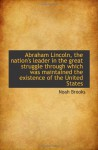 Abraham Lincoln, the nation's leader in the great struggle through which was maintained the existenc - Noah Brooks