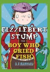 Fizzlebert Stump: The Boy Who Cried Fish - A.F. Harrold