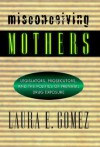 Misconceiving Mothers: Legislators, Prosecutors, and the Politics of Prenatal Drug Exposure - Laura E. Gomez
