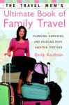 The Travel Mom's Ultimate Book of Family Travel: Planning, Surviving, and Enjoying Your Vacation Together - Emily Kaufman