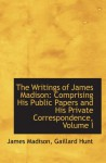 The Writings of James Madison: Comprising His Public Papers and His Private Correspondence, Volume I - James Madison